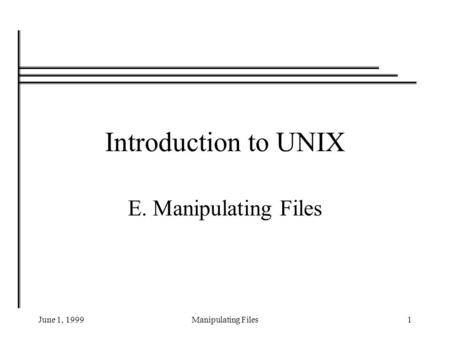 June 1, 1999Manipulating Files1 Introduction to UNIX E. Manipulating Files.