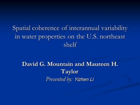 Spatial coherence of interannual variability in water properties on the U.S. northeast shelf David G. Mountain and Maureen H. Taylor Presented by: Yizhen.