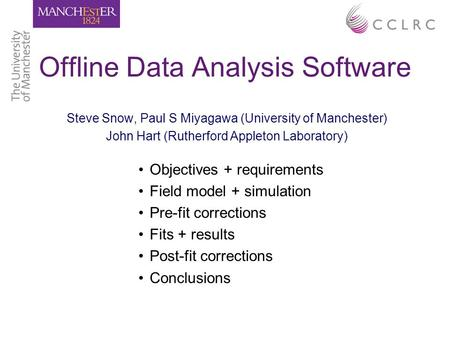 Offline Data Analysis Software Steve Snow, Paul S Miyagawa (University of Manchester) John Hart (Rutherford Appleton Laboratory) Objectives + requirements.