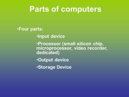 Parts of computers Four parts: Input device Processor (small silicon chip, microprocessor, video recorder, dedicated) Output device Storage Device.