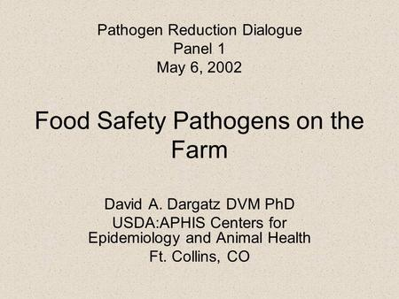 Pathogen Reduction Dialogue Panel 1 May 6, 2002 Food Safety Pathogens on the Farm David A. Dargatz DVM PhD USDA:APHIS Centers for Epidemiology and Animal.