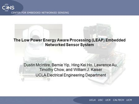 The Low Power Energy Aware Processing (LEAP) Embedded Networked Sensor System Dustin McIntire, Bernie Yip, Hing Kei Ho, Lawrence Au, Timothy Chow, and.