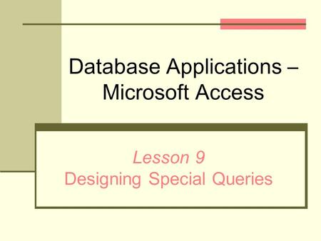 Database Applications – Microsoft Access Lesson 9 Designing Special Queries.