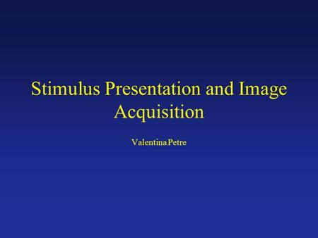 Stimulus Presentation and Image Acquisition Valentina Petre.