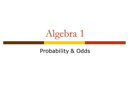 Algebra 1 Probability & Odds. Objective  Students will find the probability of an event and the odds of an event.