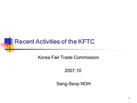 1 Korea Fair Trade Commission 2007.10 Sang-Seop NOH Recent Activities of the KFTC.