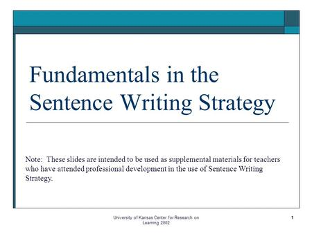 University of Kansas Center for Research on Learning 2002 1 Fundamentals in the Sentence Writing Strategy Note: These slides are intended to be used as.