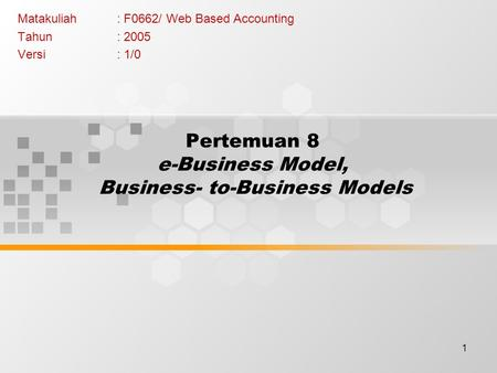 1 Pertemuan 8 e-Business Model, Business- to-Business Models Matakuliah: F0662/ Web Based Accounting Tahun: 2005 Versi: 1/0.