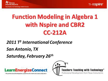 Function Modeling in Algebra 1 with Nspire and CBR2 CC-212A 2011 T 3 International Conference San Antonio, TX Saturday, February 26 th.