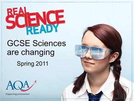 GCSE Sciences are changing Spring 2011. Copyright © 2010 AQA and its licensors. All rights reserved A flexible science suite One GCSE New Science A Two.