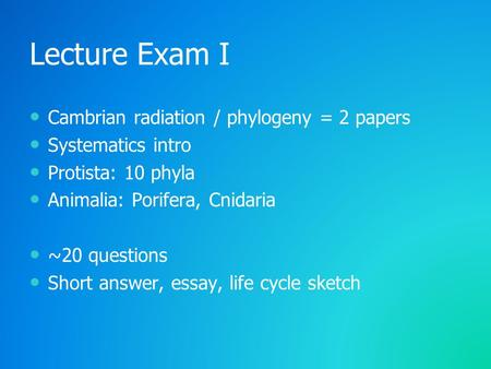 Lecture Exam I Cambrian radiation / phylogeny = 2 papers Systematics intro Protista: 10 phyla Animalia: Porifera, Cnidaria ~20 questions Short answer,