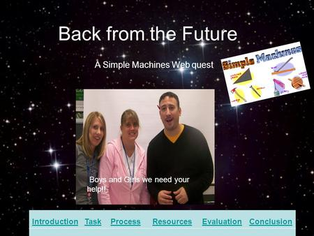 Back from the Future IntroductionTaskProcessResourcesEvaluationConclusion A Simple Machines Web quest Boys and Girls we need your help!!