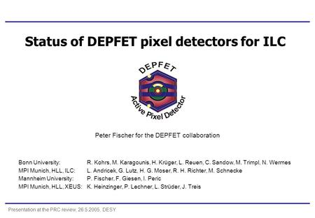 Presentation at the PRC review, 26.5.2005, DESY Status of DEPFET pixel detectors for ILC Peter Fischer for the DEPFET collaboration Bonn University:R.
