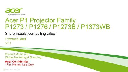 ACER CONFIDENTIAL Acer P1 Projector Family P1273 / P1276 / P1273B / P1373WB Product Brief V1.1 Sharp visuals, compelling value 0 Product Marketing Global.