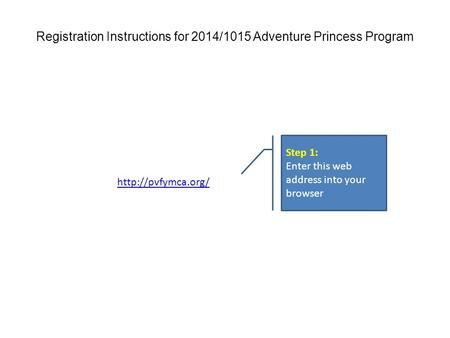 Step 1: Enter this web address into your browser Registration Instructions for 2014/1015 Adventure Princess Program.