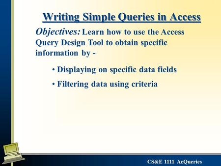 CS&E 1111 AcQueries Writing Simple Queries in Access Displaying on specific data fields Filtering data using criteria Objectives: Learn how to use the.