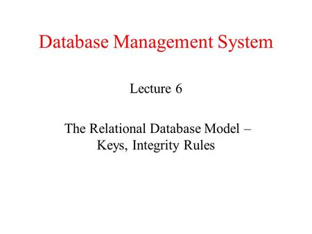 Database Management System Lecture 6 The Relational Database Model – Keys, Integrity Rules.