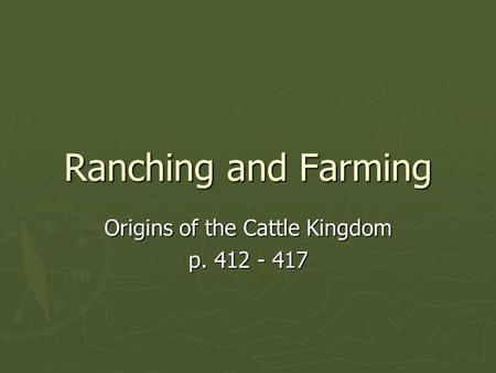Ranching and Farming Origins of the Cattle Kingdom p. 412 - 417.