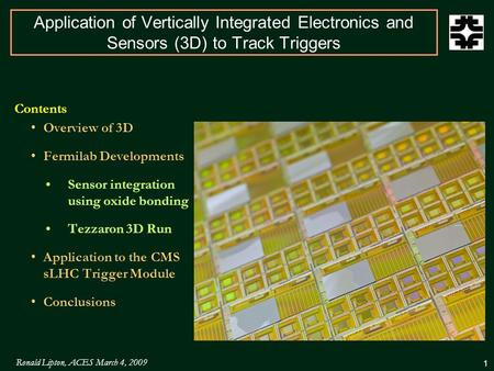 Ronald Lipton, ACES March 4, 2009 1 Application of Vertically Integrated Electronics and Sensors (3D) to Track Triggers Contents Overview of 3D Fermilab.