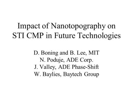 Impact of Nanotopography on STI CMP in Future Technologies D. Boning and B. Lee, MIT N. Poduje, ADE Corp. J. Valley, ADE Phase-Shift W. Baylies, Baytech.