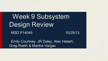 Week 9 Subsystem Design Review MSD P14045 10/29/13 Emily Courtney, JR Daley, Alex Hebert, Greg Roeth & Martha Vargas.