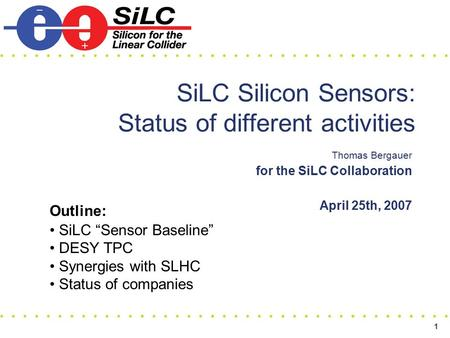 "1 SiLC Silicon Sensors: Status of different activities Thomas Bergauer for the SiLC Collaboration April 25th, 2007 Outline: SiLC ""Sensor Baseline"" DESY."