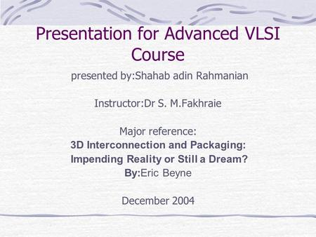 Presentation for Advanced VLSI Course presented by:Shahab adin Rahmanian Instructor:Dr S. M.Fakhraie Major reference: 3D Interconnection and Packaging: