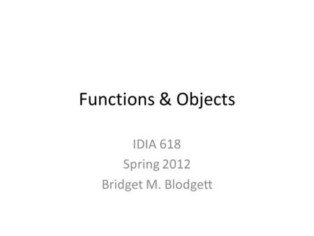 Functions & Objects IDIA 618 Spring 2012 Bridget M. Blodgett.