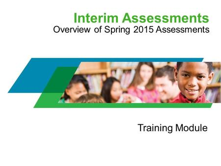 Interim Assessments Overview of Spring 2015 Assessments Training Module.