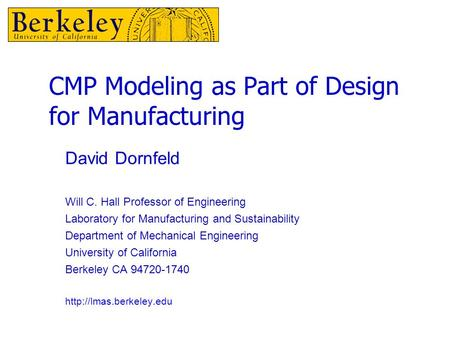 CMP Modeling as Part of Design for Manufacturing David Dornfeld Will C. Hall Professor of Engineering Laboratory for Manufacturing and Sustainability Department.