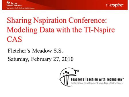 Sharing Nspiration Conference: Modeling Data with the TI-Nspire CAS Fletcher's Meadow S.S. Saturday, February 27, 2010.