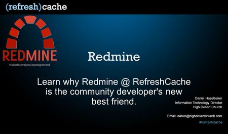 #RefreshCache Redmine Learn why RefreshCache is the community developer's new best friend. Daniel Hazelbaker Information Technology Director.