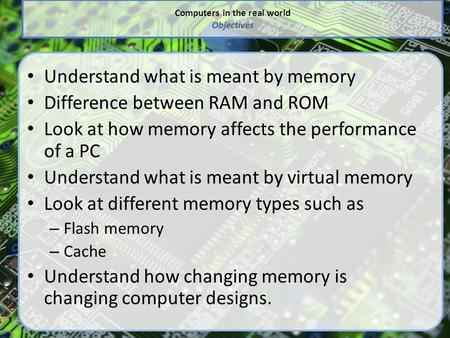 Computers in the real world Objectives Understand what is meant by memory Difference between RAM and ROM Look at how memory affects the performance of.