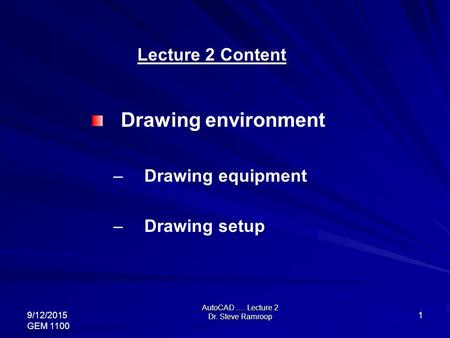 AutoCAD …. Lecture 2 Dr. Steve Ramroop 9/12/2015 GEM 1100 1 Lecture 2 Content Drawing environment – Drawing equipment – Drawing setup.