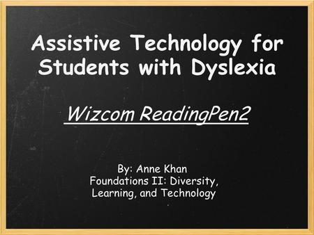 Assistive Technology for Students with Dyslexia Wizcom ReadingPen2 By: Anne Khan Foundations II: Diversity, Learning, and Technology.