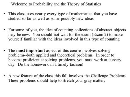 Welcome to Probability and the Theory of Statistics This class uses nearly every type of mathematics that you have studied so far as well as some possibly.