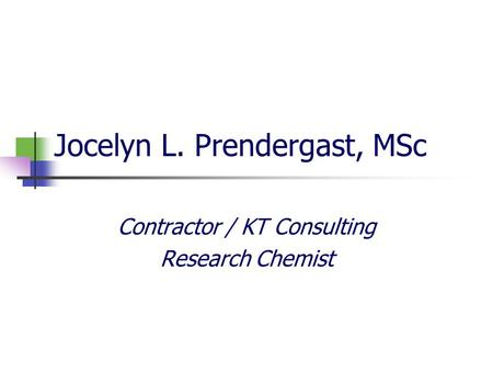 Jocelyn L. Prendergast, MSc Contractor / KT Consulting Research Chemist.