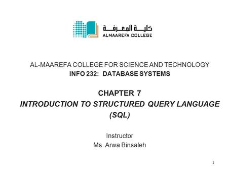 AL-MAAREFA COLLEGE FOR SCIENCE AND TECHNOLOGY INFO 232: DATABASE SYSTEMS CHAPTER 7 INTRODUCTION TO STRUCTURED QUERY LANGUAGE (SQL) Instructor Ms. Arwa.