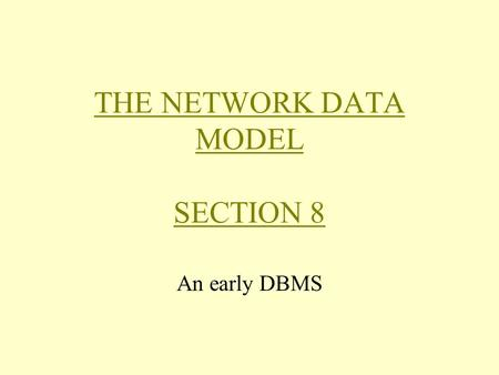 THE NETWORK DATA MODEL SECTION 8 An early DBMS. Background Networks are a natural way of representing relationships among objects The network data model.