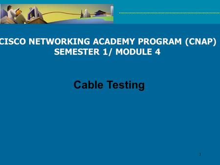 1 CISCO NETWORKING ACADEMY PROGRAM (CNAP) SEMESTER 1/ MODULE 4 Cable Testing.