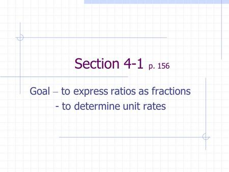 Section 4-1 p. 156 Goal – to express ratios as fractions - to determine unit rates.