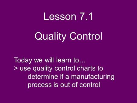 Lesson 7.1 Quality Control Today we will learn to… > use quality control charts to determine if a manufacturing process is out of control.