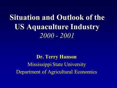 Situation and Outlook of the US Aquaculture Industry 2000 - 2001 Dr. Terry Hanson Mississippi State University Department of Agricultural Economics.