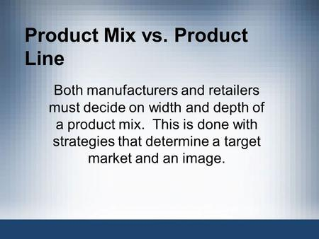 Product Mix vs. Product Line Both manufacturers and retailers must decide on width and depth of a product mix. This is done with strategies that determine.