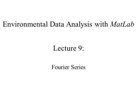 Environmental Data Analysis with MatLab Lecture 9: Fourier Series.