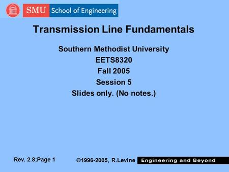 Rev. 2.8;Page 1 ©1996-2005, R.Levine <strong>Transmission</strong> Line Fundamentals Southern Methodist University EETS8320 Fall 2005 Session 5 Slides only. (No notes.)