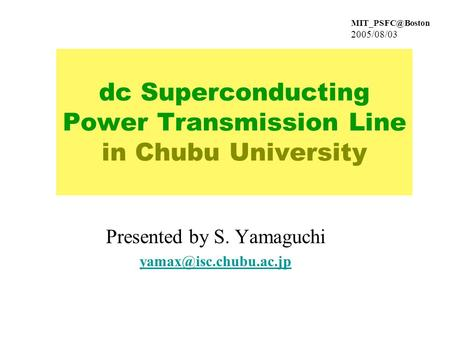 2005/08/03 dc Superconducting Power Transmission Line in Chubu University Presented by S. Yamaguchi