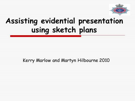 Assisting evidential presentation using sketch plans Kerry Marlow and Martyn Hilbourne 2010.