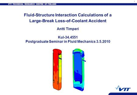 VTT TECHNICAL RESEARCH CENTRE OF FINLAND 1 Fluid-Structure Interaction Calculations of a Large-Break Loss-of-Coolant Accident Antti Timperi Kul-34.4551.