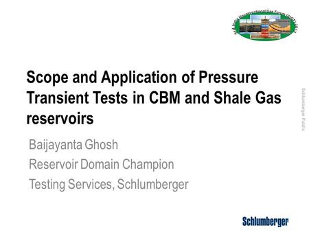 Schlumberger Public Scope and Application of Pressure Transient Tests in CBM and Shale Gas reservoirs Baijayanta Ghosh Reservoir Domain Champion Testing.